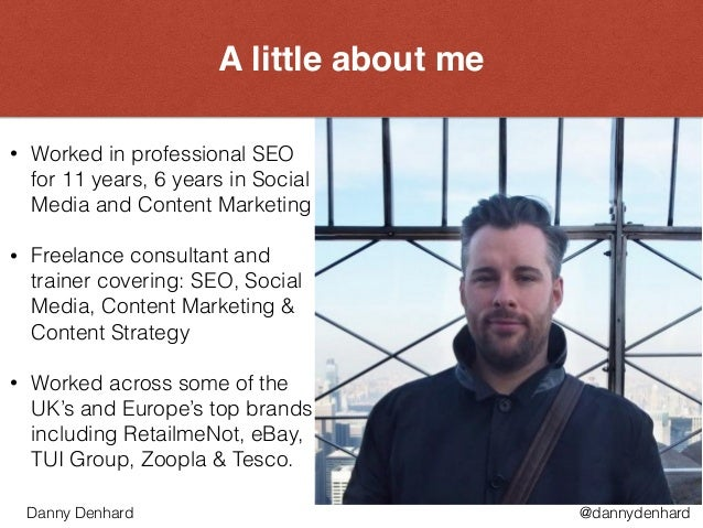 A little about me • Worked in professional SEO for 11 years, 6 years in Social Media and Content Marketing • Freelance con...