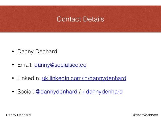 Contact Details • Danny Denhard • Email: danny@socialseo.co • LinkedIn: uk.linkedin.com/in/dannydenhard • Social: @dannyde...