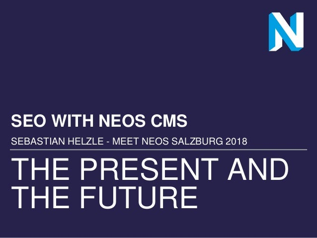 THE PRESENT AND THE FUTURE SEO WITH NEOS CMS SEBASTIAN HELZLE - MEET NEOS SALZBURG 2018