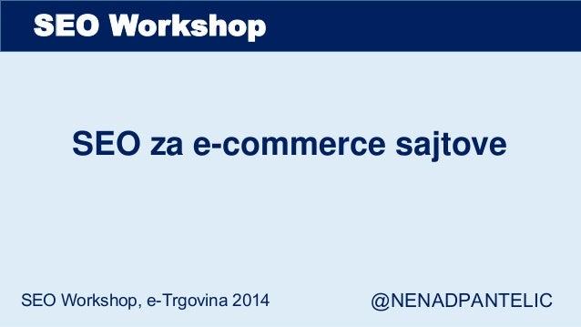 SEO Workshop SEO za e-commerce sajtove SEO Workshop, e-Trgovina 2014 @NENADPANTELIC