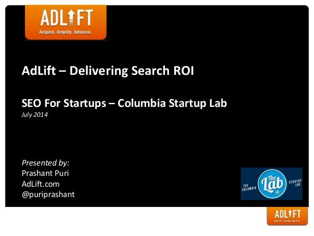 AdLift – Delivering Search ROI SEO For Startups – Columbia Startup Lab July 2014 Presented by: Prashant Puri AdLift.com @p...