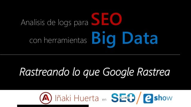 Big Datacon herramientas Analisis de logs para SEO en Rastreando lo que Google Rastrea Iñaki Huerta