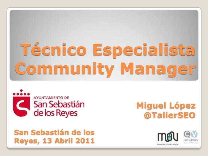 Técnico Especialista Community Manager<br />Miguel López <br />@TallerSEO<br />San Sebastián de los Reyes, 13 Abril 2011<b...