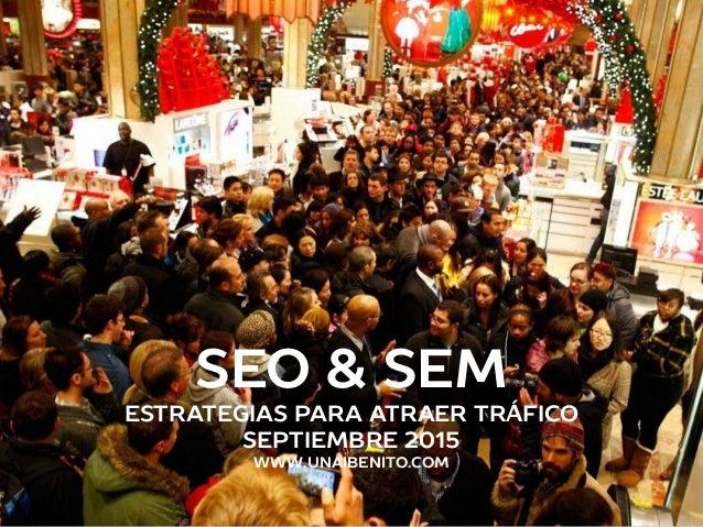 SEO & SEM estrategias para atraer trÁfico Septiembre 2015 www.unaibenito.com