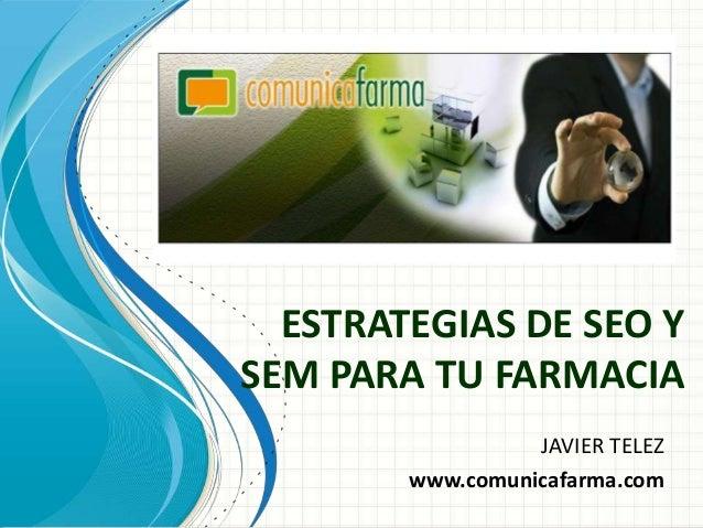 ESTRATEGIAS DE SEO YSEM PARA TU FARMACIA                  JAVIER TELEZ        www.comunicafarma.com