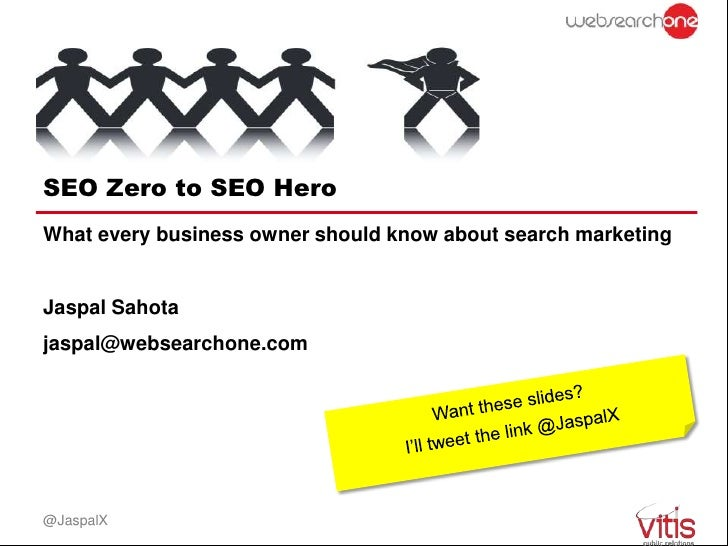 SEO Zero to SEO HeroWhat every business owner should know about search marketingJaspal Sahotajaspal@websearchone.com@JaspalX