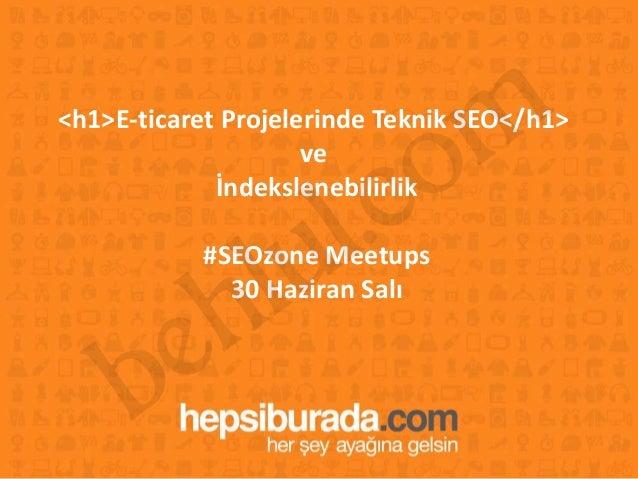 1 <h1>E-ticaret Projelerinde Teknik SEO</h1> ve İndekslenebilirlik #SEOzone Meetups 30 Haziran Salı