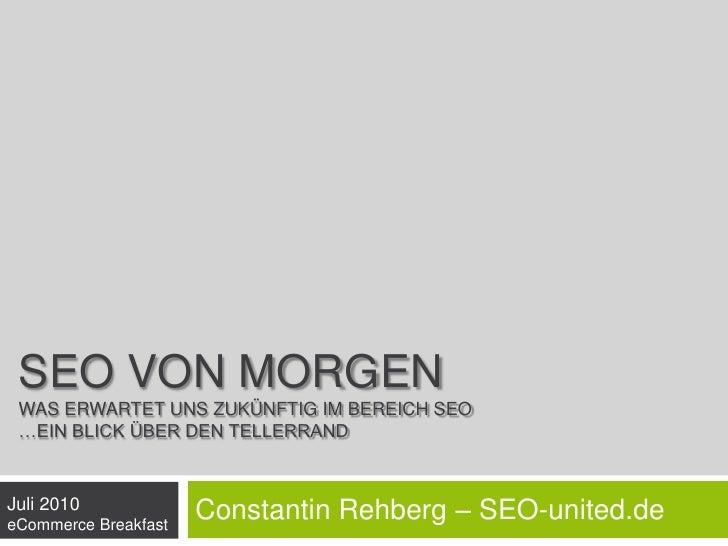 SEO von MorgenWas erwartet uns zukünftig im Bereich SEO…ein Blick über den Tellerrand<br />Constantin Rehberg – SEO-united...