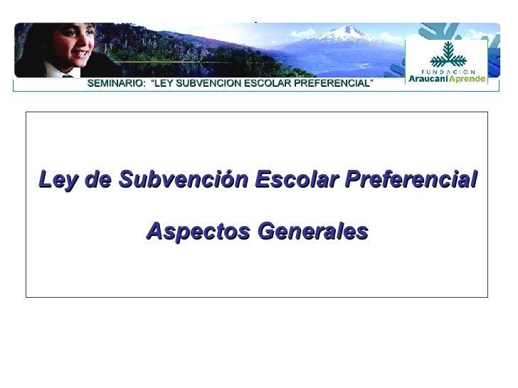 """Ley de Subvención Escolar Preferencial Aspectos Generales SEMINARIO:  """"LEY SUBVENCIÓN ESCOLAR PREFERENCIAL"""""""