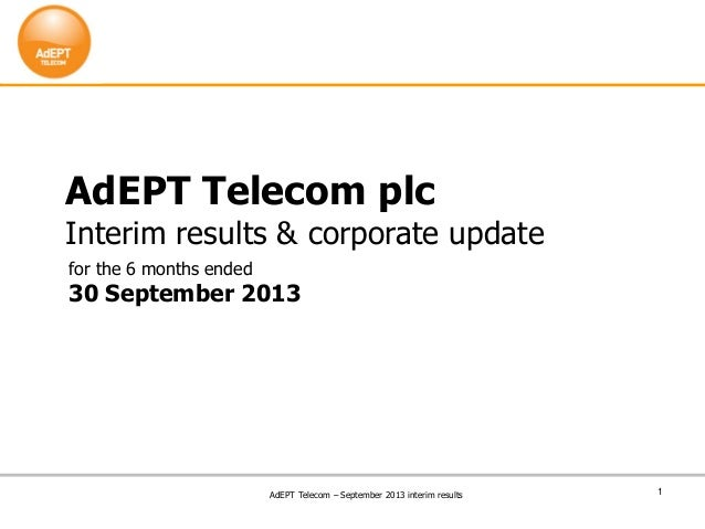 1 AdEPT Telecom plc Interim results & corporate update for the 6 months ended 30 September 2013 AdEPT Telecom – September ...