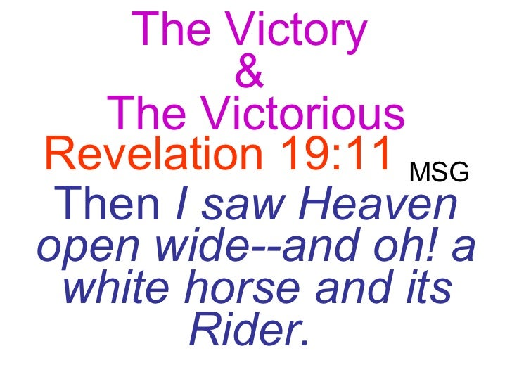 The Victory  &  The Victorious Revelation 19:11   MSG   Then  I saw Heaven open wide--and oh! a white horse and its Rider.