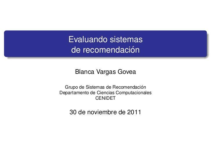 Evaluando sistemas                   ´    de recomendacion      Blanca Vargas Govea                                   ´  G...