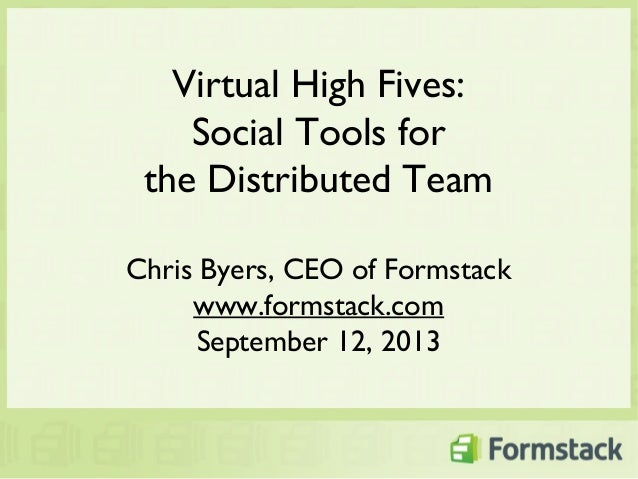 Virtual High Fives: Social Tools for the Distributed Team Chris Byers, CEO of Formstack www.formstack.com September 12, 20...