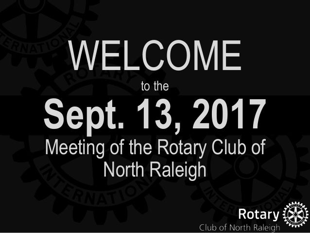 Sept. 13, 2017 Meeting of the Rotary Club of North Raleigh WELCOMEto the