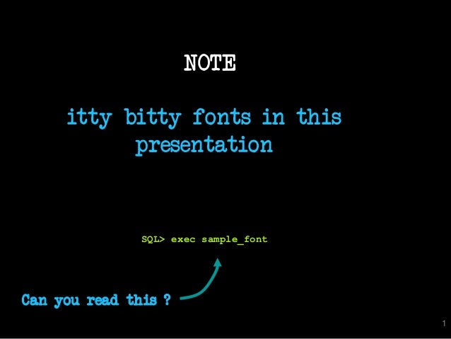 NOTE  itty bitty fonts in this  presentation  SQL> exec sample_font  Can you read this ?  1