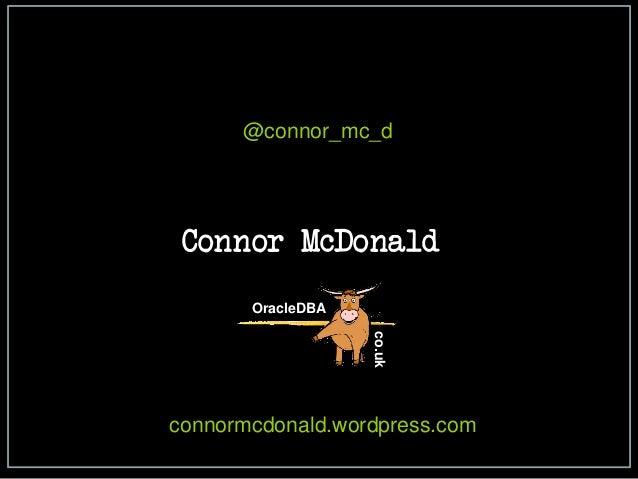@connor_mc_d  Connor McDonald  OracleDBA  co.uk  connormcdonald.wordpress.com