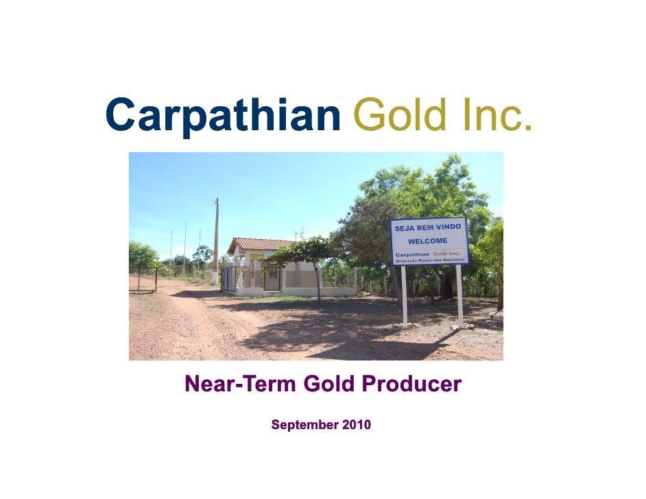 Carpathian Gold Inc.   Near-   Near-Term Gold Producer          September 2010