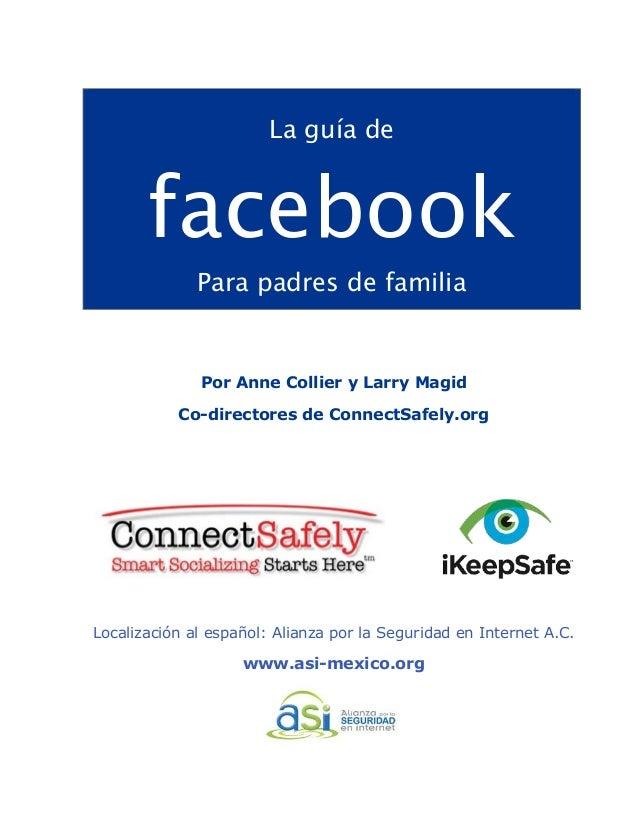 !  La guía de  facebook  Para padres de familia  Por Anne Collier y Larry Magid  Co-directores de ConnectSafely.org  Local...