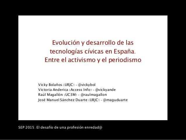 SEP 2015. El desafío de una profesión enredad@ Evolución y desarrollo de las tecnologías cívicas en España. Entre el activ...