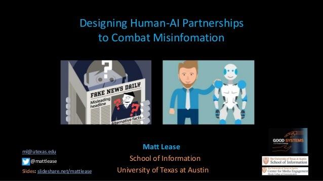 Designing Human-AI Partnerships to Combat Misinfomation Matt Lease School of Information University of Texas at Austin ml@...