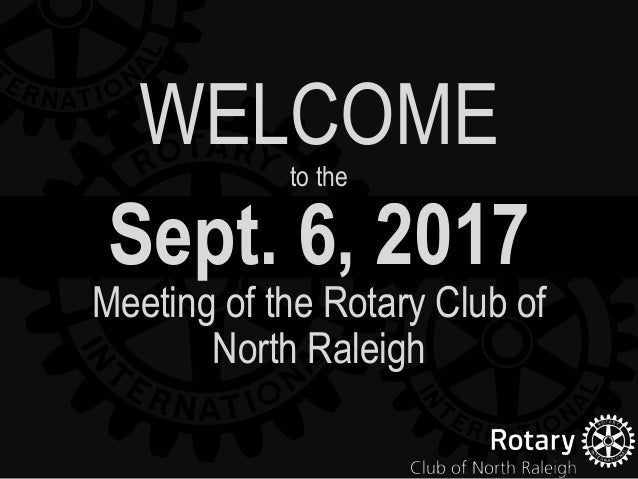 Sept. 6, 2017 Meeting of the Rotary Club of North Raleigh WELCOMEto the