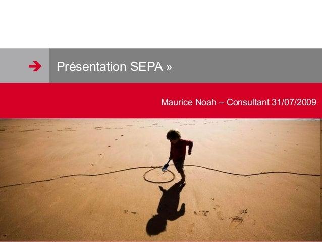 Présentation SEPA » Maurice Noah – Consultant 31/07/2009