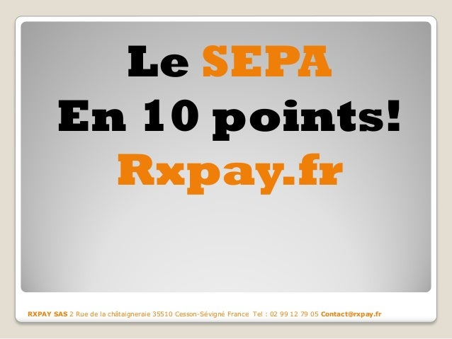 Le SEPA  En 10 points!  Rxpay.fr  RXPAY SAS 2 Rue de la châtaigneraie 35510 Cesson-Sévigné France Tel : 02 99 12 79 05 Con...