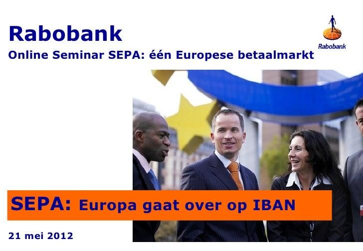RabobankOnline Seminar SEPA: één Europese betaalmarktSEPA: Europa gaat over op IBAN21 mei 2012