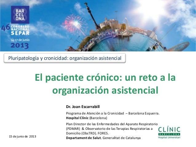 El paciente crónico: un reto a laorganización asistencial1Dr. Joan EscarrabillPrograma de Atención a la Cronicidad – Barce...