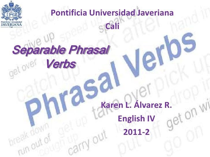 Pontificia Universidad Javeriana<br />Cali <br />Separable PhrasalVerbs<br />Karen L. Álvarez R.<br />English IV <br />201...