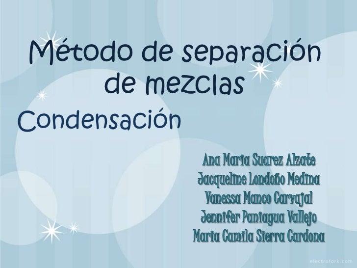 Método de separación de mezclas <br />Condensación <br />Ana Maria Suarez Alzate<br />Jacqueline Londoño Medina<br />Vanes...