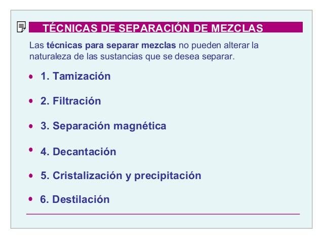 1. Tamización 2. Filtración 3. Separación magnética 4. Decantación 5. Cristalización y precipitación 6. Destilación Las té...