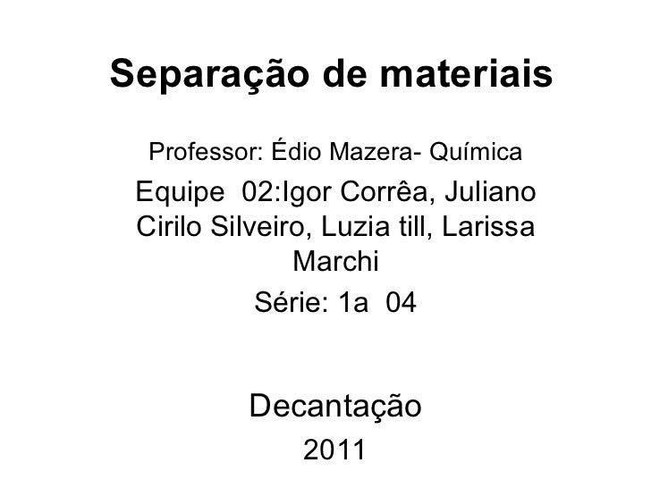 Separação de materiais  Professor: Édio Mazera- Química Equipe  02:Igor Corrêa, Juliano Cirilo Silveiro, Luzia till, Laris...