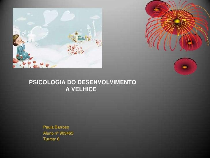 PSICOLOGIA DO DESENVOLVIMENTOA VELHICE<br />Paula Barroso<br />Aluno nº 903465<br />Turma: 6<br />