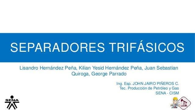 SEPARADORES TRIFÁSICOS Lisandro Hernández Peña, Kilian Yesid Hernández Peña, Juan Sebastian Quiroga, George Parrado Ing. E...