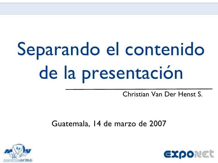 Separando el contenido de la presentación <ul><li>Christian Van Der Henst S. </li></ul>Guatemala, 14 de marzo de 2007