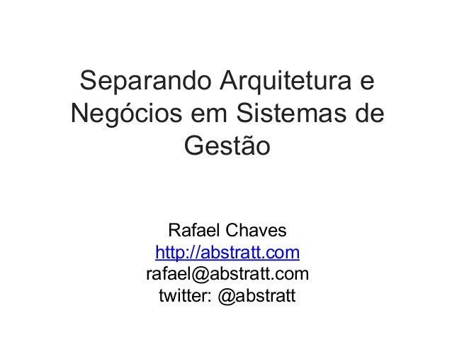 Separando Arquitetura e Negócios em Sistemas de Gestão Rafael Chaves http://abstratt.com rafael@abstratt.com twitter: @abs...