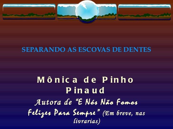 """SEPARANDO AS ESCOVAS DE DENTES Mônica de Pinho Pinaud Autora de """" E Nós Não Fomos Felizes Para Sempre """"  (Em breve, nas li..."""