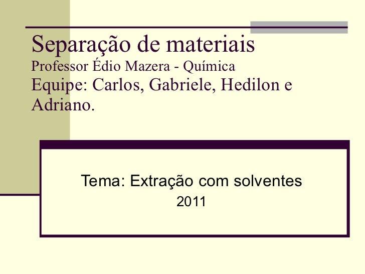Separação  de  materiais Professor Édio Mazera - Química Equipe: Carlos, Gabriele, Hedilon e Adriano. Tema: Extração com s...