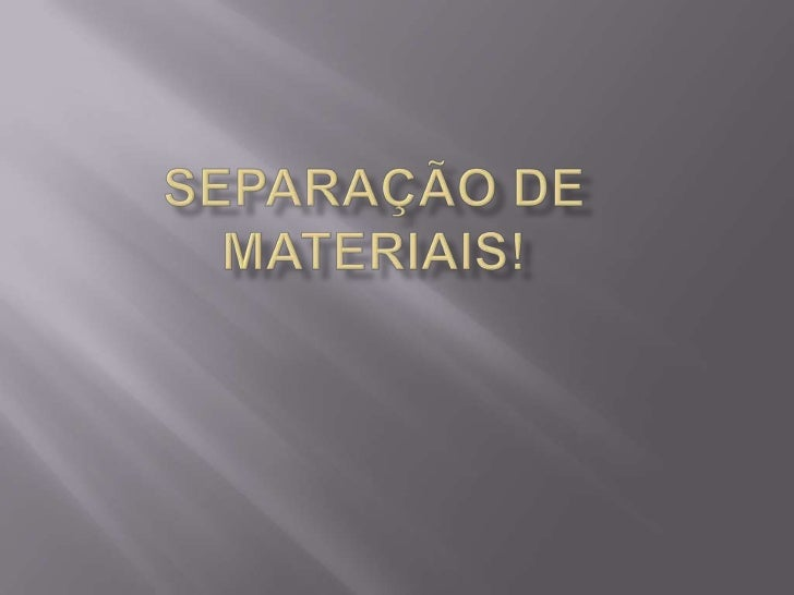 SEPARAÇÃO DE MATERIAIS!<br />