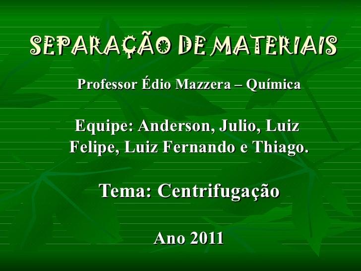 SEPARAÇÃO DE MATERIAIS Professor Édio Mazzera – Química Equipe: Anderson, Julio, Luiz  Felipe, Luiz Fernando e Thiago. Tem...