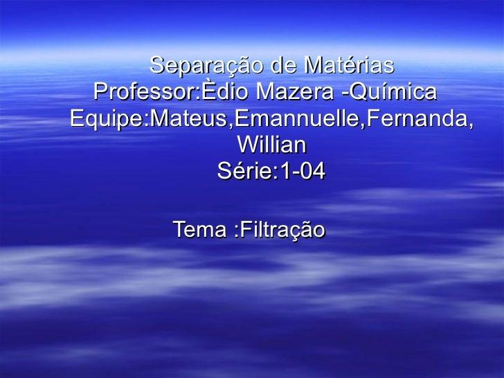Separação de Matérias Professor:Èdio Mazera -Química  Equipe:Mateus,Emannuelle,Fernanda,Willian Série:1-04 Tema :Filtração