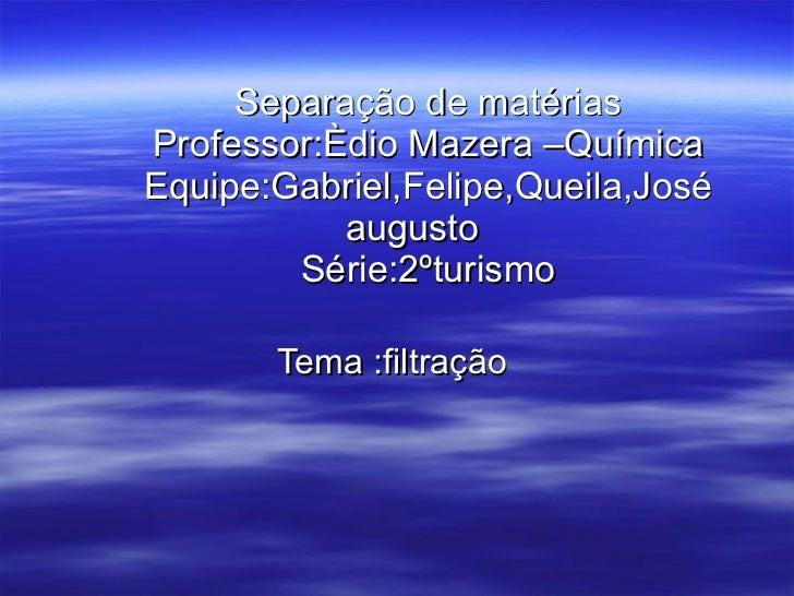 Separação de matérias Professor:Èdio Mazera –Química Equipe:Gabriel,Felipe,Queila,José augusto  Série:2ºturismo Tema :filt...