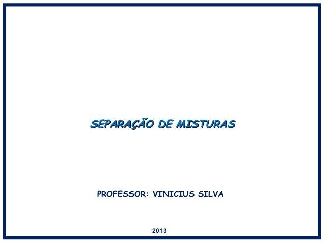 SEPARAÇÃO DE MISTURASSEPARAÇÃO DE MISTURAS 2013 PROFESSOR: VINICIUS SILVA
