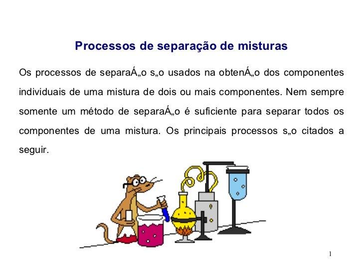 Processos de separação de misturas Os processos de separação são usados na obtenção dos componentes individuais de uma mis...