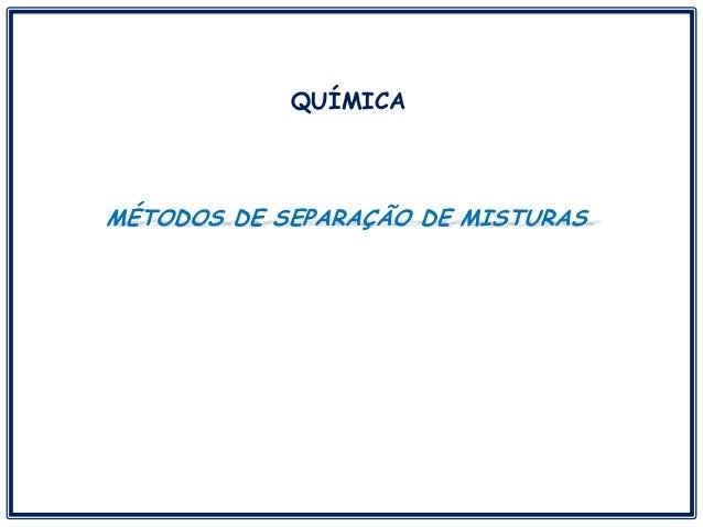 MÉTODOS DE SEPARAÇÃO DE MISTURAS QUÍMICA