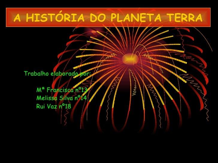 A HISTÓRIA DO PLANETA TERRA Trabalho elaborado por: Mª Francisca nº13 Melissa Silva nº14 Rui Vaz nº18