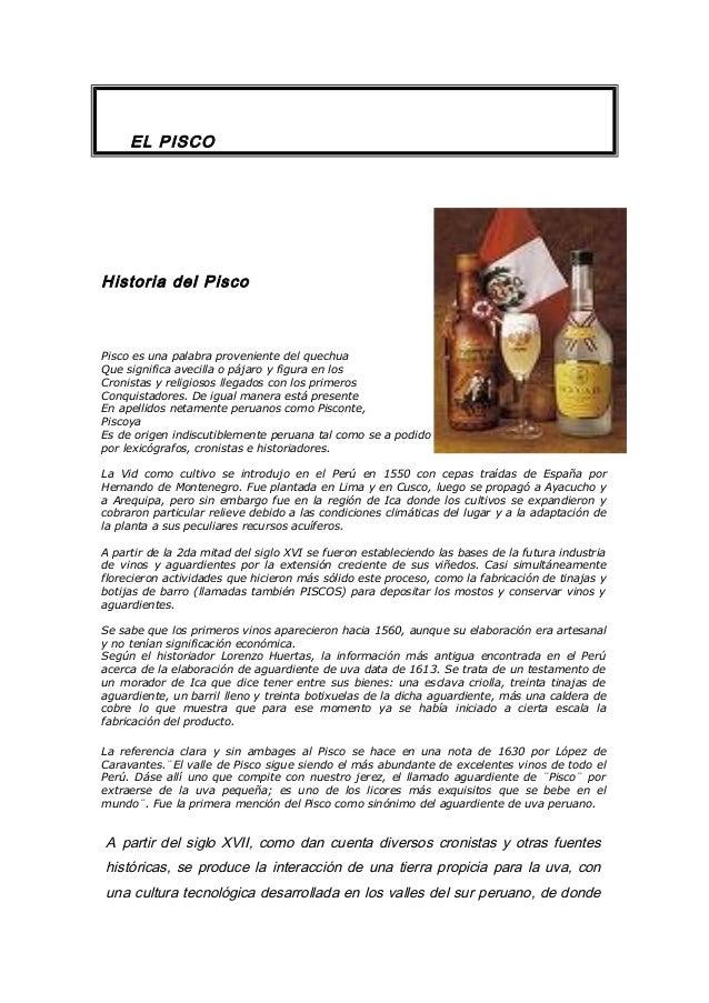 EL PISCO Historia del Pisco Pisco es una palabra proveniente del quechua Que significa avecilla o pájaro y figura en los C...