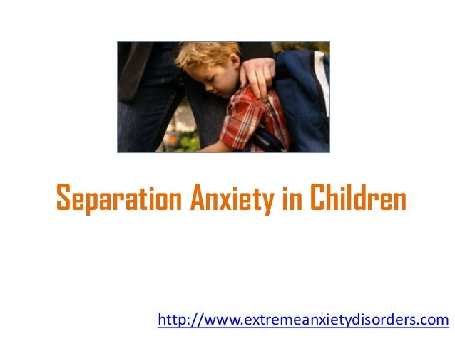 Separation Anxiety in Children  http://www.extremeanxietydisorders.com