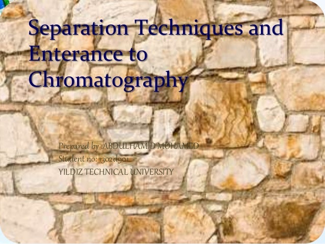 Separation Techniques and Enterance to Chromatography Prepared by :ABDULHAMID MOHAMED Student no: 1302d901 YILDIZ TECHNICA...